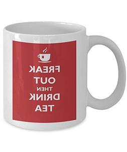 Freak Out Then Drink Tea Funny 11 oz White Ceramic Mug - Per